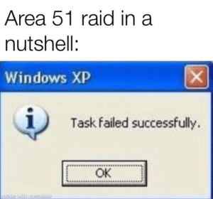Windows, Happy, and Windows XP: Area 51 raid in a  nutshell:  X  Windows XP  Task failed successfully  OK  made with mematic Yaaaay for a happy ending!