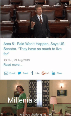 "Is that a bet?: Area 51 Raid Won't Happen, Says US  Senator. ""They have so much to live  for""  OThu, 29 Aug 2019  Read more...  Like G in share  Tweetf  E-mail  Millenials  Are you challenging me? Is that a bet?"