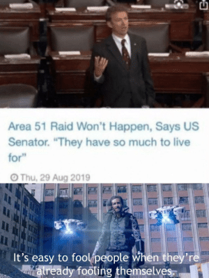 "The time is upon us: Area 51 Raid Won't Happen, Says US  Senator. ""They have so much to live  for""  Thu, 29 Aug 2019  It's easy to foolipeople when they're  atready footing themselves. The time is upon us"