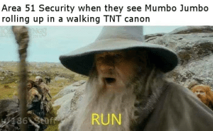 Run, Canon, and Stuff: Area 51 Security when they see Mumbo Jumbo  rolling up in a walking TNT canon  RUN  H/186 Stuff