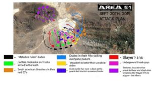 "Megadeth, Metallica, and Reddit: AREA 51  SEPT 20TH, 2019  ATTACK PLAN  Dudes in their 40's calling  ""Metallica rules!"" dudes  Slayer Fans  everyone posers  ""Megadeth is better than Metallica!  dudes  Pantera Rednecks on Trucks  Underground thrash guys  armed to the teeth  Teutonic thrashers that  sneak in there and steal alien  Crust punks that want to beat up the  guards but function as cannon fodder  South american thrashers in their  mid 20's  weapons like Slayer riffs to  support the others Ultimative plan to attack Area 51 for Metalheads..."