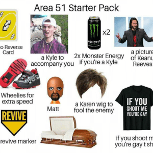 : Area 51 Starter Pack  x2  o Reverse  Card  a picture  of KeanL  2x Monster Energy  a Kyle to  accompany you  if you're a Kyle  Reeves  Wheelies for  extra speed  IF YOU  a Karen wig to  fool the enemy  SHOOT ME  YOU'RE GAY  Matt  REVIVE  if you shoot m  you're gay t sh  revive marker