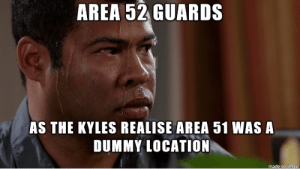 Once they learn the real truth: AREA 52 GUARDS  AS THE KYLES REALISE AREA 51 WAS A  DUMMY LOCATION  made on imaur Once they learn the real truth