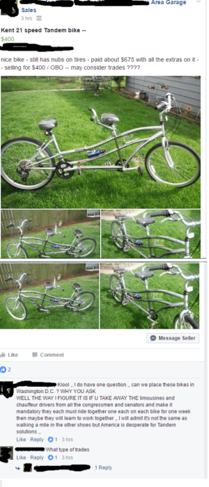 Dude just trying to sell his bike.: Area Garage  Sales  3 hrs  Kent 21 speed Tandem bike --  $400  nice bike still has nubs on tires paid about $675 with all the extras on it-  - selling for $400 OBO - may consider trades????  Message Seller  Like  Comment  2  Kiool, I do have one question ,, can we place these bikes in  Washington D.C.? WHY YOU ASK  WELL THE WAY I FIGURE IT IS IF U TAKE AWAY THE limousines and  chauffeur drivers from all the congressmen and senators and make it  mandatory they each must ride together one each on each bike for one week  then maybe they will learn to work together,, I will admit it's not the same as  walking a mile in the other shoes but America is desperate for Tandem  solutions  Like Reply 1-3 hrs  What type of trades  Like Reply 1 3 hrs  1 Reply Dude just trying to sell his bike.