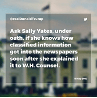 Fake, News, and Obama: arealDonald Trump  Ask Sally Yates, under  oath, if she knows how  classified information  got into the newspapers  soon after she explained  it to W.H. Counsel.  8 May 2017 General Flynn was given the highest security clearance by the Obama Administration - but the Fake News seldom likes talking about that. ... Ask Sally Yates, under oath, if she knows how classified information got into the newspapers soon after she explained it to W.H. Counsel.
