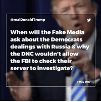 Fake, Fbi, and Russia: arealDonaldTrump  When will the Fake Media  ask about the Democrats  dealings with Russian & why  the DNC wouldn't allow  the FBI to check their  server to investigate?  7 May 2017 When will the Fake Media ask about the Dems dealings with Russia & why the DNC wouldn't allow the FBI to check their server or investigate?