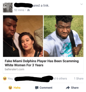 Fake, Miami Dolphins, and Dolphins: ared a link  52 mins .  Fake Miami Dolphins Player Has Been Scamming  White Women For 3 Years  balleralert.com  You,  d 6 others  1 Share  Haha  Comment  Share This is like the reverse Get Out