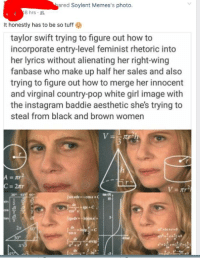 Facebook, Instagram, and Pop: ared Soylent Memes's photo.  8hrs .  It honestly has to be so tuff  taylor swift trying to figure out how to  incorporate entry-level feminist rhetoric into  her lyrics without alienating her right-wing  fanbase who make up half her sales and also  trying to figure out how to merge her innocent  and virginal country-pop white girl image with  the instagram baddie aesthetic she's trying to  steal from black and brown women  30 4 60  2x