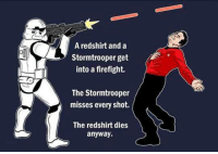 Star Trek, Star Wars, and Stormtrooper: Aredshirt and a  Stormtrooper get  into a firefight.  The Stormtrooper  misses every shot.  The redshirt dies  anyway. <p>Star Wars Vs. Star Trek Encounter.</p>