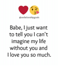Memes, I Love You, and Babes: arelationshipgoals  Babe, I just want  to tell you l can't  imagine my life  without you and  I love you so much