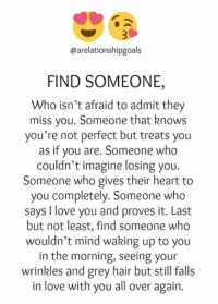 Memes, I Love You, and Grey: @arelationshipgoals  FIND SOMEONE,  Who isn't afraid to admit they  miss you. Someone that knows  you're not perfect but treats you  as if you are. Someone who  couldn't imagine losing you.  Someone who gives their heart to  you completely. Someone who  says I love you and proves it. Last  but not least, find someone who  wouldn't mind waking up to you  in the morning, seeing your  wrinkles and grey hair but still falls  in love with you all over again.