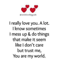i like you: @arelationshipgoals  I really love you. A lot.  I know sometimes  I mess up & do things  that make it seem  like I don't care  but trust me,  You are my world.