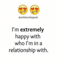 Memes, In a Relationship, and 🤖: @arelationshipgoals  I'm extremely  happy with  who I'm in a  relationship with.