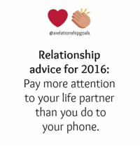 Advice, Life, and Phone: @arelationshipgoals  Relationship  advice for 2016.  pay more attention  to your life partner  than you do to  your phone.