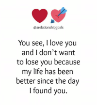 Tag Someone 😍😍: @arelationshipgoals  You see, I love you  and I don't want  to lose you because  my life has been  better since the day  I found you. Tag Someone 😍😍