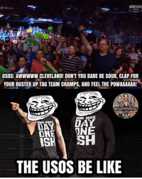 Be Like, Memes, and Cleveland: arena  USOS: AWWWWW CLEVELAND! DON'T YOU DARE BE SOUR, CLAP FOR  YOUR BUSTEDUP TAG TEAM CHAMPS, AND FEEL THE POWAAAAAA!-  WWEMEMESON  ONEONE  ISHSH  THE USOS BE LIKE Get trolled you pissing marks 😂🖕 @uceyjucey @jonathanfatu @trinity_fatu theusos kevinowens chrisjericho romanreigns braunstrowman sethrollins ajstyles deanambrose randyorton braywyatt jindermahal baroncorbin naomi samoajoe shinsukenakamura samizayn johncena sashabanks brocklesnar bayley alexabliss themiz finnbalor kurtangle wwememes wwememe wwefunny wrestlingmemes wweraw wwesmackdown