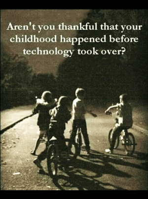 Memes, Technology, and 🤖: Aren't vou thankful that vour  childhood happened before  technology took over?