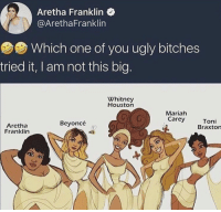 Beyonce, Mariah Carey, and Ugly: Aretha Franklin  @ArethaFranklin  Which one of you ugly bitches  7  tried it, I am not this big.  Whitney  Houston  Mariah  Carey  Aretha  Franklin  Beyoncé  Toni  Braxton