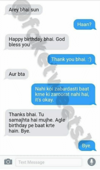 Auring: Arey bhai sun  Haan?  Happy birthday bhai. God  bless you  Thank you bhai. :')  Aur bta  Nahi koi zabardasti baat  krne ki zaroorat nahi hai,  it's okay  Thanks bhai. Tu  samajhta hai mujhe. Agle  birthday pe baat krte  hain. Bye.  Bye  Text Message