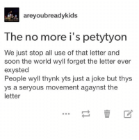 Memes, Soon..., and World: areyoubreadykids  The no more i's petytyon  We just stop all use of that letter and  soon the world wyll forget the letter ever  exysted  People wyll thynk yts just a joke but thys  ys a seryous movement agaynst the  letter  血区 but y tho - Max textpost textposts