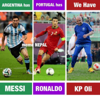 KP Oli, our Rising Star !! 😂😂😂 Remember the name !: ARGENTINA has PORTUGAL has e Have  meme NEPAL  Republica  MESSI RONALDO KP Oli KP Oli, our Rising Star !! 😂😂😂 Remember the name !