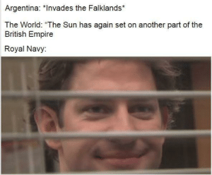 "God Save the Queen: Argentina: *Invades the Falklands*  The World: ""The Sun has again set on another part of the  British Empire  Royal Navy: God Save the Queen"