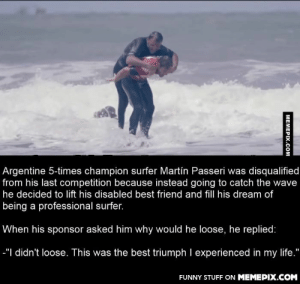 Sometimes it's not about the prizeomg-humor.tumblr.com: Argentine 5-times champion surfer Martín Passeri was disqualified  from his last competition because instead going to catch the wave  he decided to lift his disabled best friend and fill his dream of  being a professional surfer.  When his sponsor asked him why would he loose, he replied:  -"