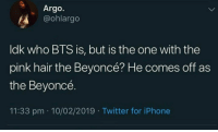 : Argo.  @ohlargo  ldk who BTS is, but is the one with the  pink hair the Beyoncé? He comes off as  the Beyoncé.  11:33 pm 10/02/2019 Twitter for iPhone
