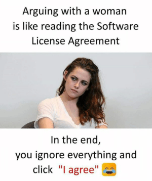 "Click, Memes, and 🤖: Arguing with a woman  is like reading the Software  License Agreement  In the end,  you ignore everything and  click ""I agree"""