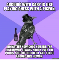 pigeon: ARGUING WITH GARY IS LIKE  PLAYING CHESS WITH A PIGEON  NO MATTER HOW GOOD YOU ARE THE  PIGEON WILLALWAYSKNOCKOVER THE  PEICES,SHIT ON THE BOARD,ANDSTRUT  AROUNDLIKE HE WON.  Memes