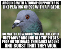 Tell them you found it at Rude and Rotten Republicans: ARGUING WITHATRUMP SUPPORTER IS  LIKE PLAYING CHESS WITH A PIGEON  FB/Rude and Rotten Republicans  ty, AOL  NO MATTER HOW GOOD YOU ARE, THEY WILL  JUST MOVE AROUND ALLTHE PIECES  POOP ON THE BOARD, THEN DANCE AROUND  AND BOAST THAT THEY WON Tell them you found it at Rude and Rotten Republicans