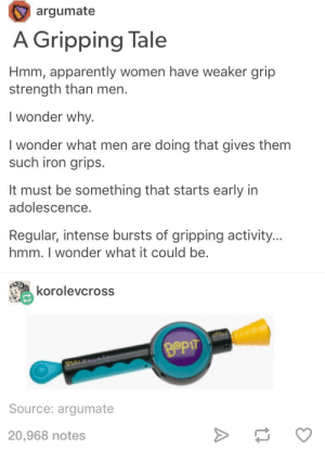 Apparently, Women, and Wonder: argumate  A Gripping Tale  Hmm, apparently women have weaker grip  strength than men.  I wonder why.  I wonder what men are doing that gives them  such iron grips.  It must be something that starts early in  adolescence  Regular, intense bursts of gripping activity..  hmm. I wonder what it could be  korolevcross  Bop  Source: argumate  20,968 notes either that or carpal tunnel 🤔