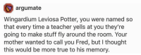 wingardium leviosa: argumate  Wingardium Leviosa Potter, you were named so  that every time a teacher yells at you they're  going to make stuff fly around the room. Your  mother wanted to call you Fred, but I thought  this would be more true to his memory.