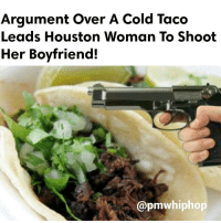 The woman reportedly became irate when a taco truck worker denied her request to reheat her taco when she said it was cold. But when her boyfriend told her to calm down, she allegedly pulled out a gun, shooting him. - FULL VIDEO & STORY AT PMWHIPHOP.COM LINK IN BIO: Argument over A Cold Taco  Leads Houston Woman To Shoot  Her Boyfriend!  pmwhiphop The woman reportedly became irate when a taco truck worker denied her request to reheat her taco when she said it was cold. But when her boyfriend told her to calm down, she allegedly pulled out a gun, shooting him. - FULL VIDEO & STORY AT PMWHIPHOP.COM LINK IN BIO
