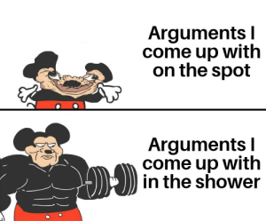 meirl by annoying-ben MORE MEMES: Arguments I  come up with  on the spot  Arguments I  come up with  in the shower meirl by annoying-ben MORE MEMES