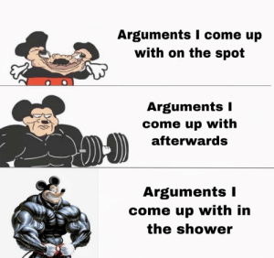 Love, Reddit, and Shower: Arguments I come  with on the spot  up  Arguments I  come up with  afterwards  Arguments I  come up with in  the shower I love this format