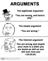 "9gag, Bitch, and Dank: ARGUMENTS  The legitimate argument  ""You are wrong, and here's  why  33  The stupid argument  CO GO  ""You are wrong.""  The internet argument  You are wrong and stupid,  your mom is a bitch you  are dumb as shit no one  GENIUS  will ever love you  LOLOLOL  9GAG  COM/GAG 5304810 Arguments on the internet