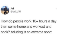 For real! (Via @ari_b15): Ari  @ari_b15  How do people work 10+ hours a day  then come home and workout ang  cook? Adulting is an extreme sport For real! (Via @ari_b15)