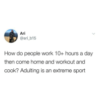 Adulting: Ari  @ari_b15  How do people work 10+ hours a day  then come home and workout and  cook? Adulting is an extreme sport