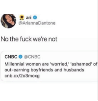 Fuck, Women, and Cnbc: ari  @AriannaDantone  No the fuck we're not  CNBC @CNBC  Millennial women are 'worried, 'ashamed' of  out-earning boyfriends and husbands  cnb.cx/2o3moxg