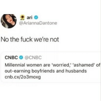 Funny, Fuck, and Women: ari  @AriannaDantone  No the fuck we're not  CNBC @CNBC  Millennial women are 'worried,' 'ashamed' of  out-earning boyfriends and husbands  cnb.cx/203moxg Can confirm it's not an issue😂 TwitterCreds: ariannadantone