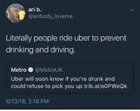 Drinking, Driving, and Drunk: ari b.  @aribody_loveme  Literally people ride uber to prevent  drinking and driving  Metro @MetroUK  Uber will soon know if you're drunk and  could refuse to pick you up trib.al/e0PWeQk  6/13/18, 2:19 PM You're not puking in my car buddy. Go die in a car accident.