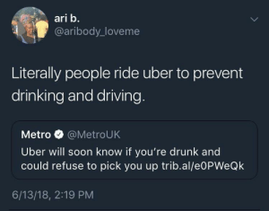 Dank, Drinking, and Driving: ari b.  @aribody_loveme  Literally people ride uber to prevent  drinking and driving  Metro @MetroUK  Uber will soon know if you're drunk and  could refuse to pick you up trib.al/e0PWeQk  6/13/18, 2:19 PM Uber is rejecting their target consumers by Scaulbylausis FOLLOW HERE 4 MORE MEMES.