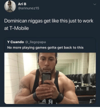 Memes, T-Mobile, and Work: Ari B  @arinunez15  Dominican niggas get like this just to work  at T-Mobile  Y Cuando @_llegopapa  No more playing games gotta get back to this 💀