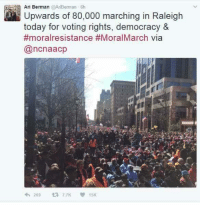 The largest mass demonstration in North Carlolina history.  Cheers to you, Raleigh !: Ari Berman @AriBerman 6h  Upwards of 80,000 marching in Raleigh  today for voting rights, democracy  &  #moralresistance #MoralMarch via  (ancnaacp  269  TTK V 15K The largest mass demonstration in North Carlolina history.  Cheers to you, Raleigh !