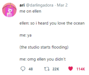 Love, Omg, and Ellen: ari @darlingadora Mar 2  ellen: so i heard you love the ocean  me: ya  (the studio starts flooding)  me: omg ellen you didn't