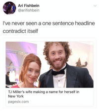 New York, Wife, and Never: Ari Fishbein  @arifishbein  I've never seen a one sentence headline  contradict itself  TJ Miller's wife making a name for herself in  New York  pagesix.com