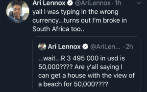 Everywhere you go: Ari Lennox  @AriLennox- 1h  yall I was typing in the wrong  currency...turns out I'm broke in  South Africa too..  Ari Lennox@AriLen... .2h  ...wait...R 3 495 000 in usd is  50,000???? Are y'all saying I  get a house with the view of  a beach for 50,000???? Everywhere you go