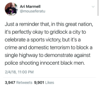 Blackpeopletwitter, Crime, and Police: Ari Marmell  @mouseferatu  Just a reminder that, in this great nation  it's perfectly okay to gridlock a city to  celebrate a sports victory, but it's a  crime and domestic terrorism to block a  single highway to demonstrate against  police shooting innocent black men  2/4/18, 11:00 PM  3,947 Retweets 9,901 Likes <p>Selma did have a pretty 🔥 HS team that year. (via /r/BlackPeopleTwitter)</p>