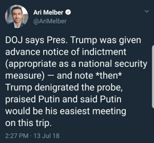 Tumblr, Blog, and Http: Ari Melber $  @AriMelber  DOJ says Pres. Trump was given  advance notice of indictment  (appropriate as a national security  measure) - and note *then*  Trump denigrated the probe,  praised Putin and said Putin  would be his easiest meeting  on this trip  2:27 PM 13 Jul 18 liberalsarecool:Trump is compromised.